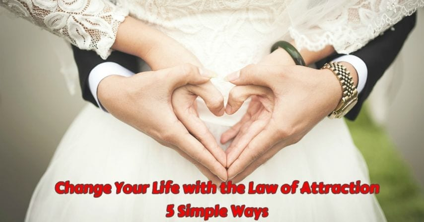 Change Your Life With The Law Of Attraction [5 Simple Ways]